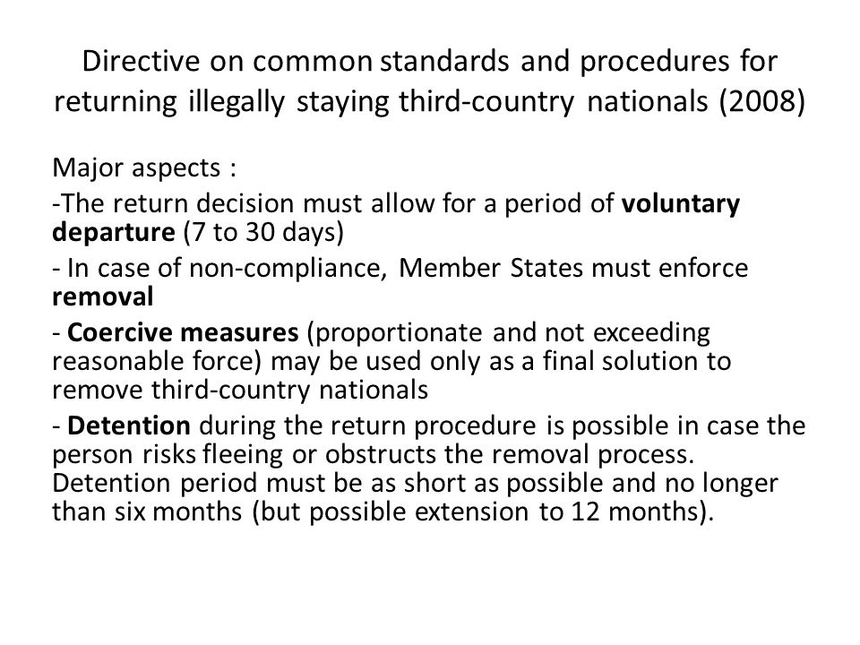 Directive on common standards and procedures for returning illegally staying third-country nationals (2008) Major aspects : -The return decision must allow for a period of voluntary departure (7 to 30 days) - In case of non-compliance, Member States must enforce removal - Coercive measures (proportionate and not exceeding reasonable force) may be used only as a final solution to remove third-country nationals - Detention during the return procedure is possible in case the person risks fleeing or obstructs the removal process.