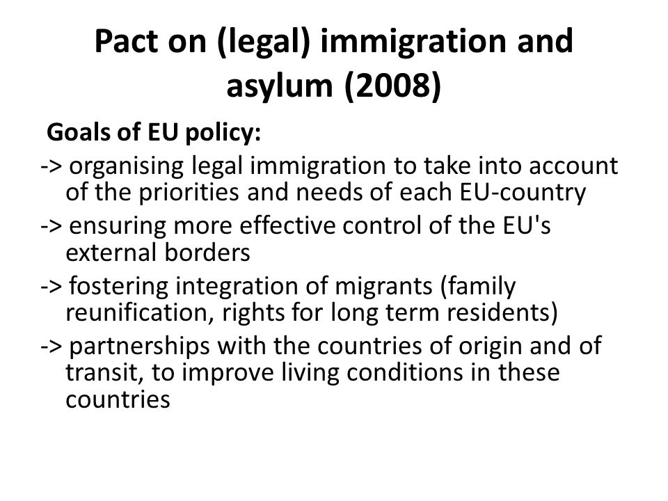 Pact on (legal) immigration and asylum (2008) Goals of EU policy: -> organising legal immigration to take into account of the priorities and needs of each EU-country -> ensuring more effective control of the EU s external borders -> fostering integration of migrants (family reunification, rights for long term residents) -> partnerships with the countries of origin and of transit, to improve living conditions in these countries