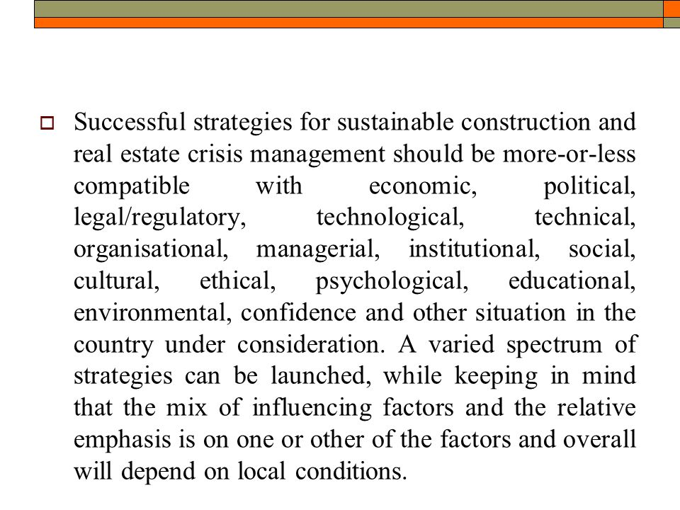  Successful strategies for sustainable construction and real estate crisis management should be more-or-less compatible with economic, political, legal/regulatory, technological, technical, organisational, managerial, institutional, social, cultural, ethical, psychological, educational, environmental, confidence and other situation in the country under consideration.