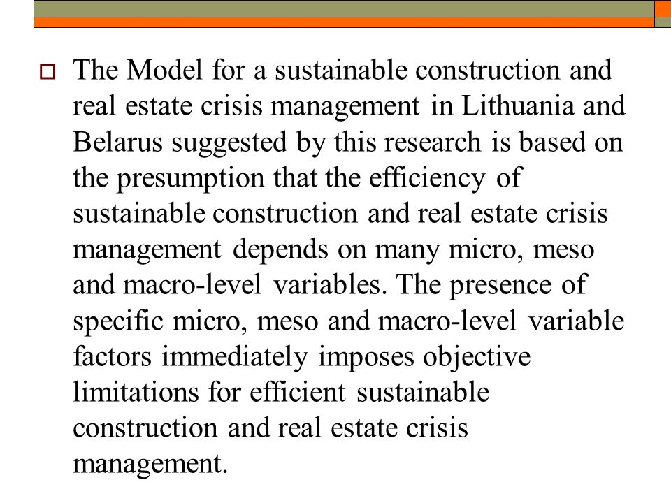  The Model for a sustainable construction and real estate crisis management in Lithuania and Belarus suggested by this research is based on the presumption that the efficiency of sustainable construction and real estate crisis management depends on many micro, meso and macro-level variables.