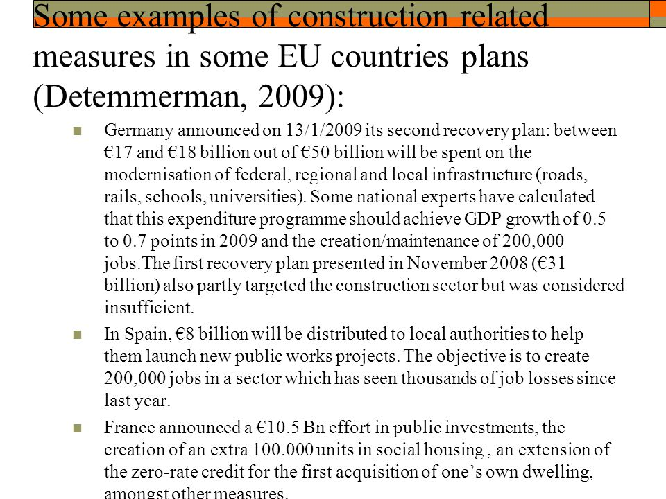 Some examples of construction related measures in some EU countries plans (Detemmerman, 2009): Germany announced on 13/1/2009 its second recovery plan: between €17 and €18 billion out of €50 billion will be spent on the modernisation of federal, regional and local infrastructure (roads, rails, schools, universities).