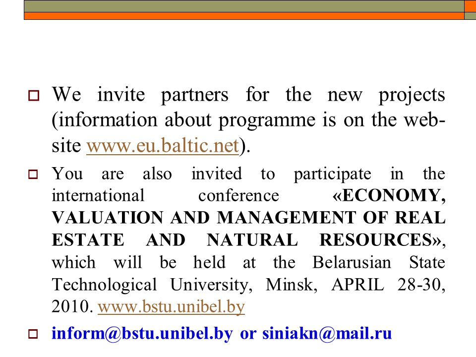  We invite partners for the new projects (information about programme is on the web- site www.eu.baltic.net).www.eu.baltic.net  You are also invited to participate in the international conference «ECONOMY, VALUATION AND MANAGEMENT OF REAL ESTATE AND NATURAL RESOURCES», which will be held at the Belarusian State Technological University, Minsk, APRIL 28-30, 2010.