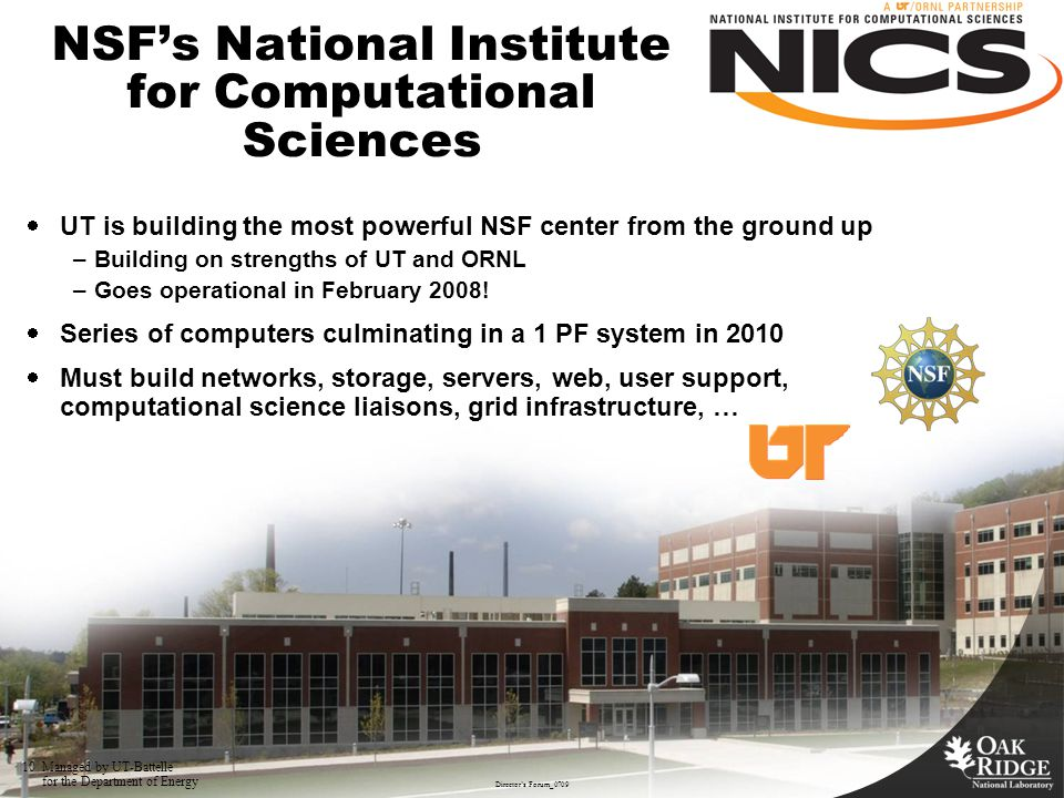 10 Operational Assessment Review, August 27, 2007 NSF's National Institute for Computational Sciences  UT is building the most powerful NSF center from the ground up –Building on strengths of UT and ORNL –Goes operational in February 2008.