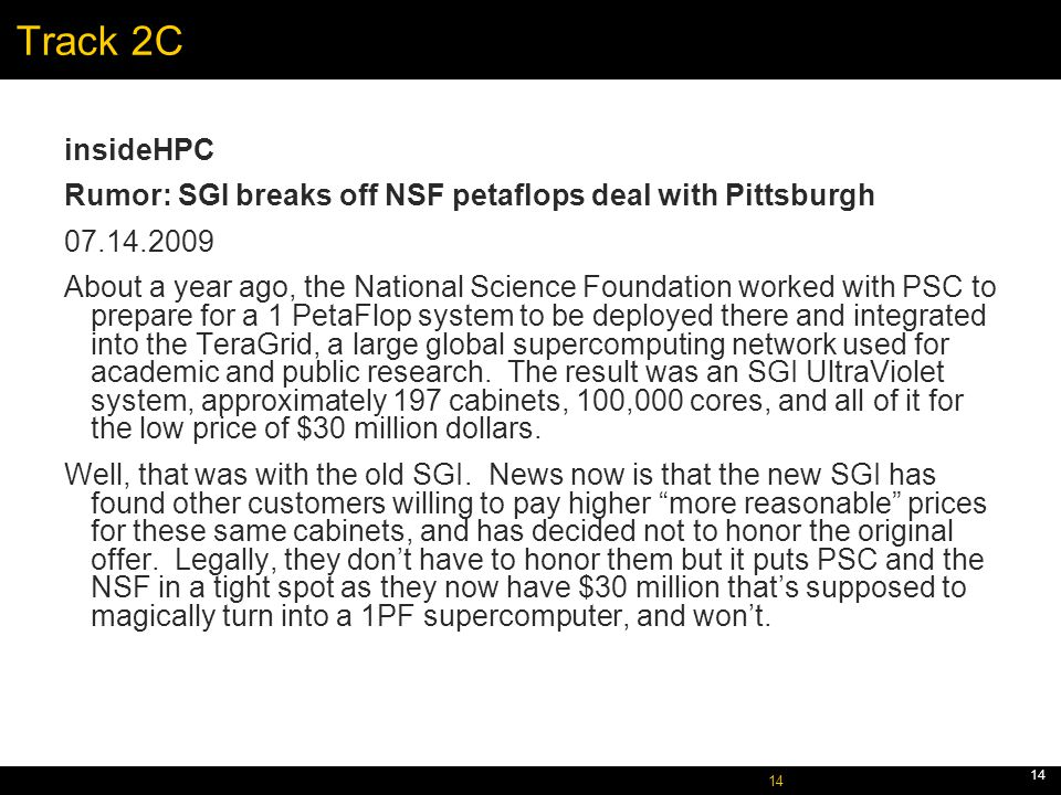October 5, 2005 14 Track 2C insideHPC Rumor: SGI breaks off NSF petaflops deal with Pittsburgh 07.14.2009 About a year ago, the National Science Foundation worked with PSC to prepare for a 1 PetaFlop system to be deployed there and integrated into the TeraGrid, a large global supercomputing network used for academic and public research.