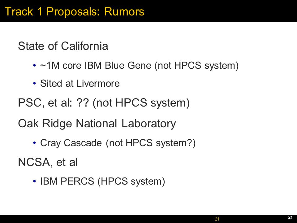 October 5, 2005 21 Track 1 Proposals: Rumors State of California ~1M core IBM Blue Gene (not HPCS system) Sited at Livermore PSC, et al: .