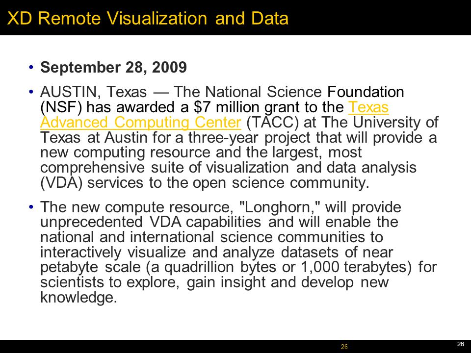 October 5, 2005 26 XD Remote Visualization and Data September 28, 2009 AUSTIN, Texas — The National Science Foundation (NSF) has awarded a $7 million grant to the Texas Advanced Computing Center (TACC) at The University of Texas at Austin for a three-year project that will provide a new computing resource and the largest, most comprehensive suite of visualization and data analysis (VDA) services to the open science community.Texas Advanced Computing Center The new compute resource, Longhorn, will provide unprecedented VDA capabilities and will enable the national and international science communities to interactively visualize and analyze datasets of near petabyte scale (a quadrillion bytes or 1,000 terabytes) for scientists to explore, gain insight and develop new knowledge.