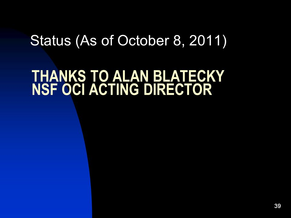THANKS TO ALAN BLATECKY NSF OCI ACTING DIRECTOR Status (As of October 8, 2011) 39
