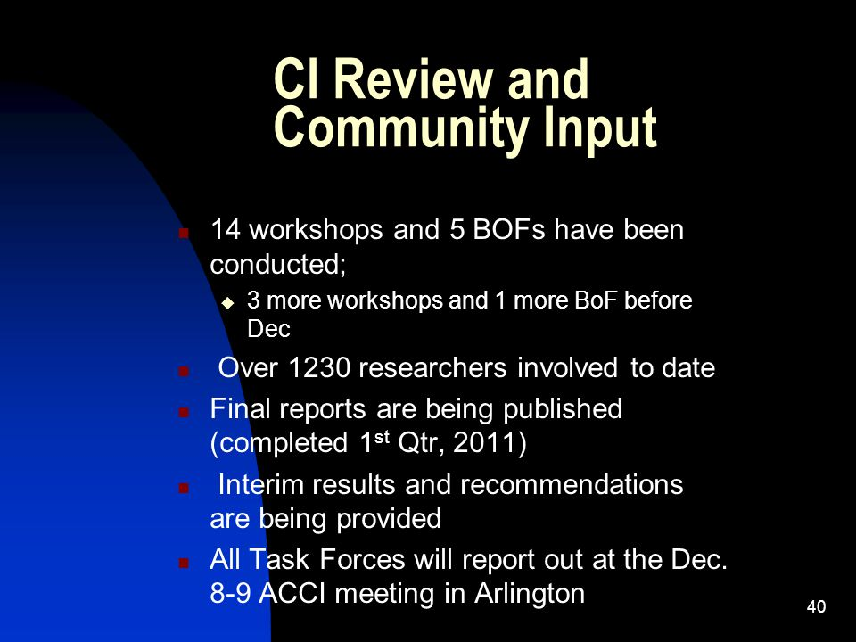 CI Review and Community Input 14 workshops and 5 BOFs have been conducted;  3 more workshops and 1 more BoF before Dec Over 1230 researchers involved to date Final reports are being published (completed 1 st Qtr, 2011) Interim results and recommendations are being provided All Task Forces will report out at the Dec.