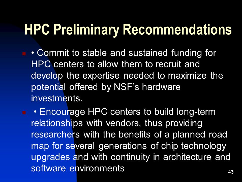 HPC Preliminary Recommendations Commit to stable and sustained funding for HPC centers to allow them to recruit and develop the expertise needed to maximize the potential offered by NSF's hardware investments.