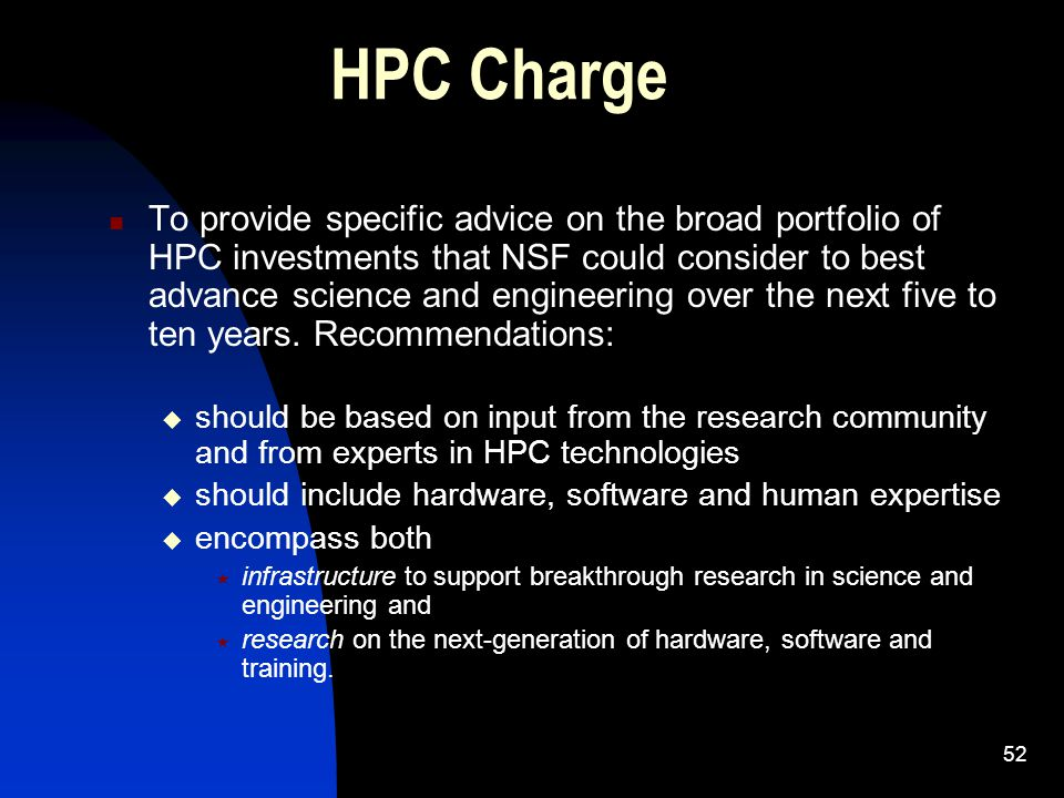 52 HPC Charge To provide specific advice on the broad portfolio of HPC investments that NSF could consider to best advance science and engineering over the next five to ten years.