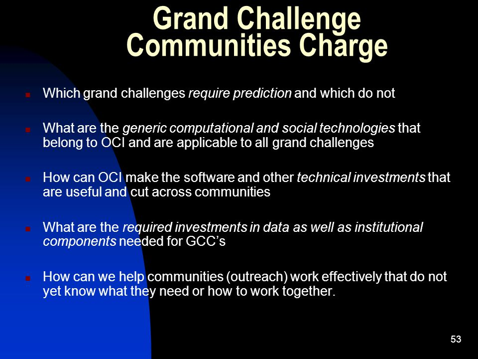 53 Grand Challenge Communities Charge Which grand challenges require prediction and which do not What are the generic computational and social technologies that belong to OCI and are applicable to all grand challenges How can OCI make the software and other technical investments that are useful and cut across communities What are the required investments in data as well as institutional components needed for GCC's How can we help communities (outreach) work effectively that do not yet know what they need or how to work together.