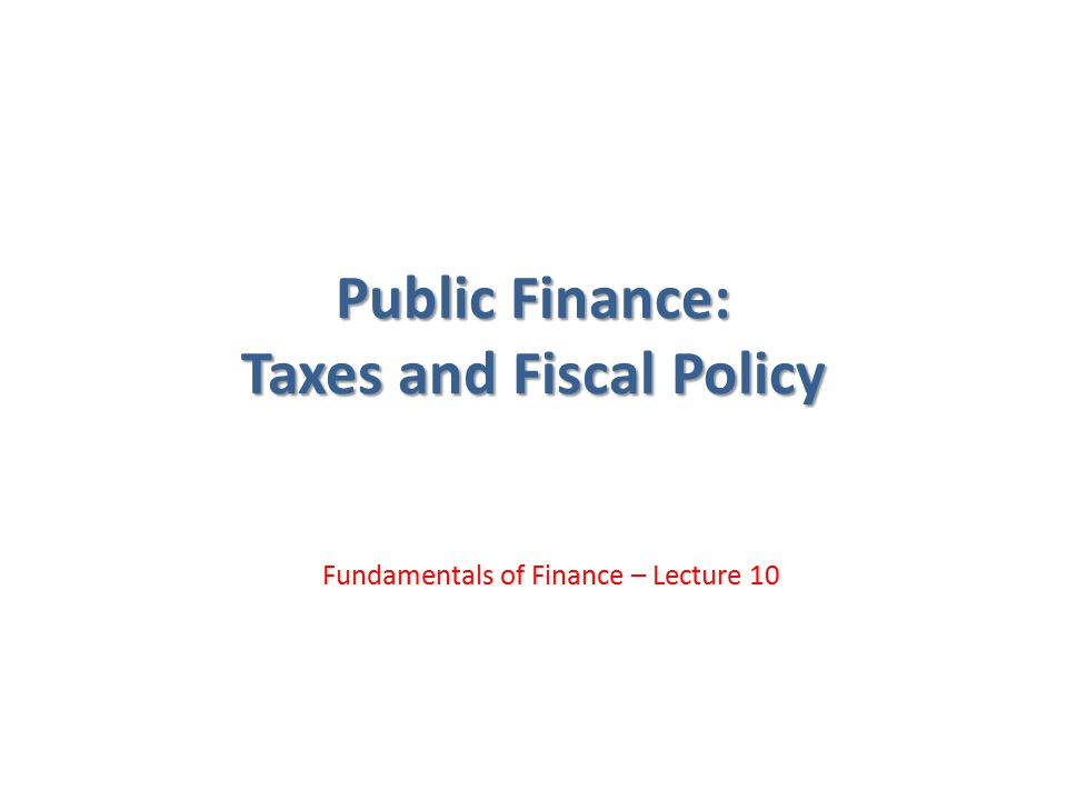 Public Finance: Taxes and Fiscal Policy Fundamentals of Finance – Lecture 10