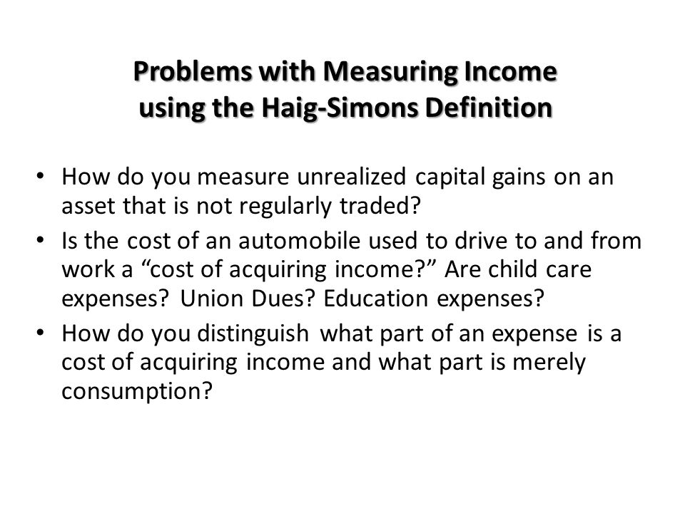Problems with Measuring Income using the Haig-Simons Definition How do you measure unrealized capital gains on an asset that is not regularly traded?