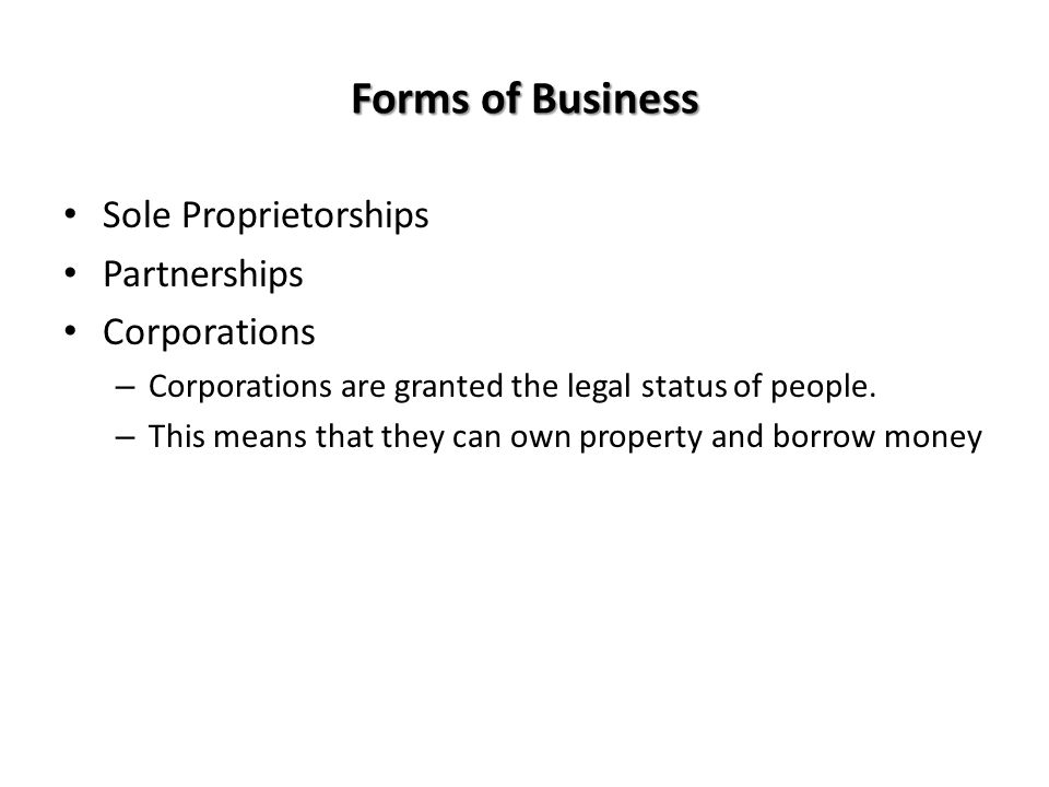 Forms of Business Sole Proprietorships Partnerships Corporations – Corporations are granted the legal status of people. – This means that they can own