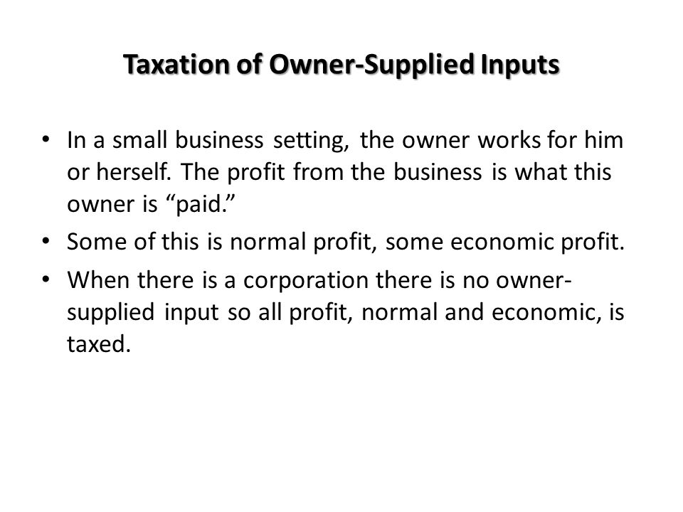 Taxation of Owner-Supplied Inputs In a small business setting, the owner works for him or herself. The profit from the business is what this owner is
