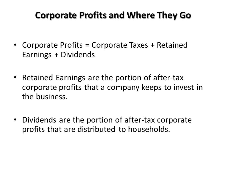 Corporate Profits and Where They Go Corporate Profits = Corporate Taxes + Retained Earnings + Dividends Retained Earnings are the portion of after-tax