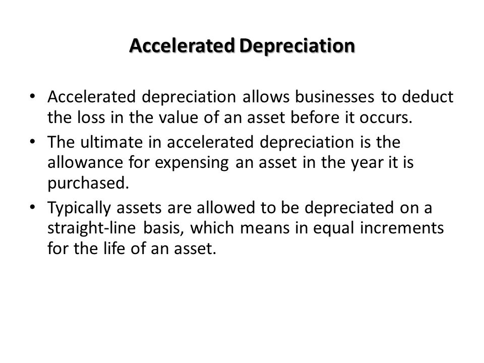 Accelerated Depreciation Accelerated depreciation allows businesses to deduct the loss in the value of an asset before it occurs. The ultimate in acce