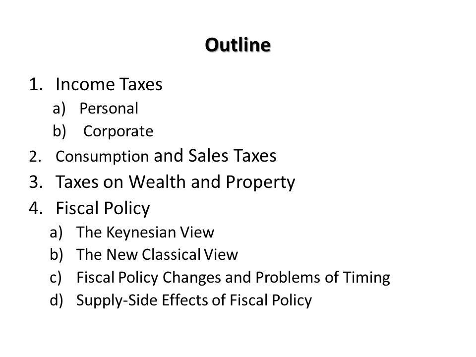Outline 1.Income Taxes a)Personal b) Corporate 2.Consumption and Sales Taxes 3.Taxes on Wealth and Property 4.Fiscal Policy a)The Keynesian View b)The