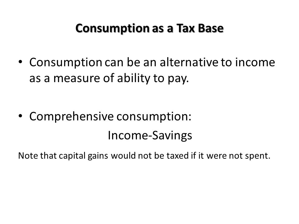 Consumption as a Tax Base Consumption can be an alternative to income as a measure of ability to pay. Comprehensive consumption: Income-Savings Note t