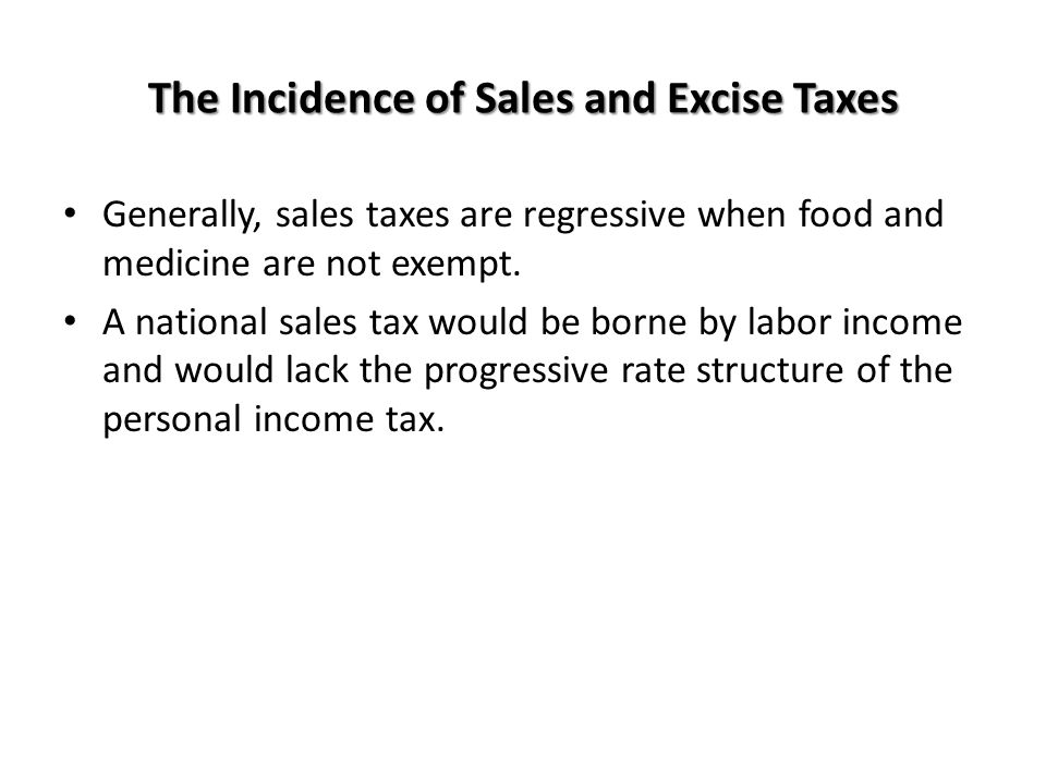 The Incidence of Sales and Excise Taxes Generally, sales taxes are regressive when food and medicine are not exempt. A national sales tax would be bor