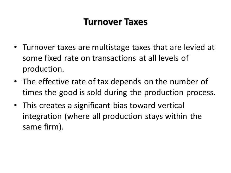 Turnover Taxes Turnover taxes are multistage taxes that are levied at some fixed rate on transactions at all levels of production. The effective rate