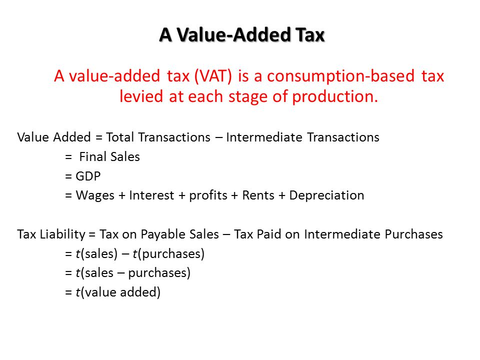 A Value-Added Tax A value-added tax (VAT) is a consumption-based tax levied at each stage of production. Value Added = Total Transactions – Intermedia