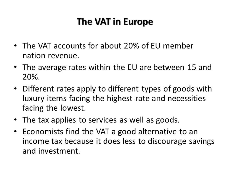 The VAT in Europe The VAT accounts for about 20% of EU member nation revenue. The average rates within the EU are between 15 and 20%. Different rates