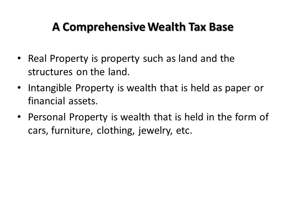 A Comprehensive Wealth Tax Base Real Property is property such as land and the structures on the land. Intangible Property is wealth that is held as p
