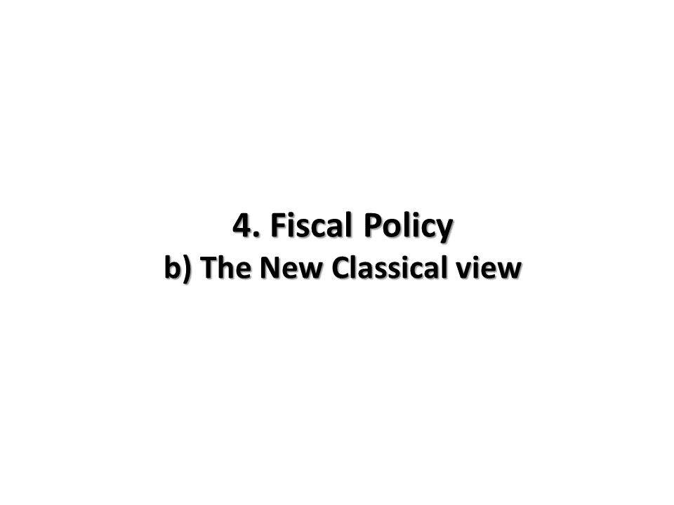 4. Fiscal Policy b) The New Classical view
