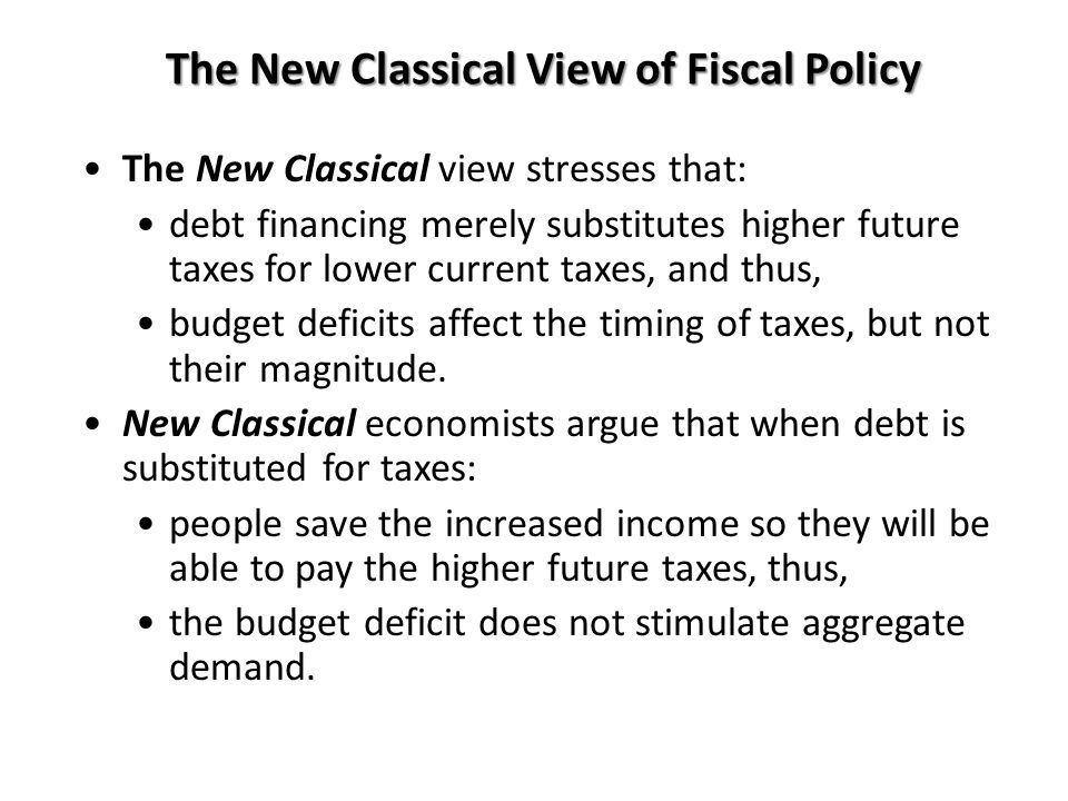 The New Classical View of Fiscal Policy The New Classical view stresses that: debt financing merely substitutes higher future taxes for lower current