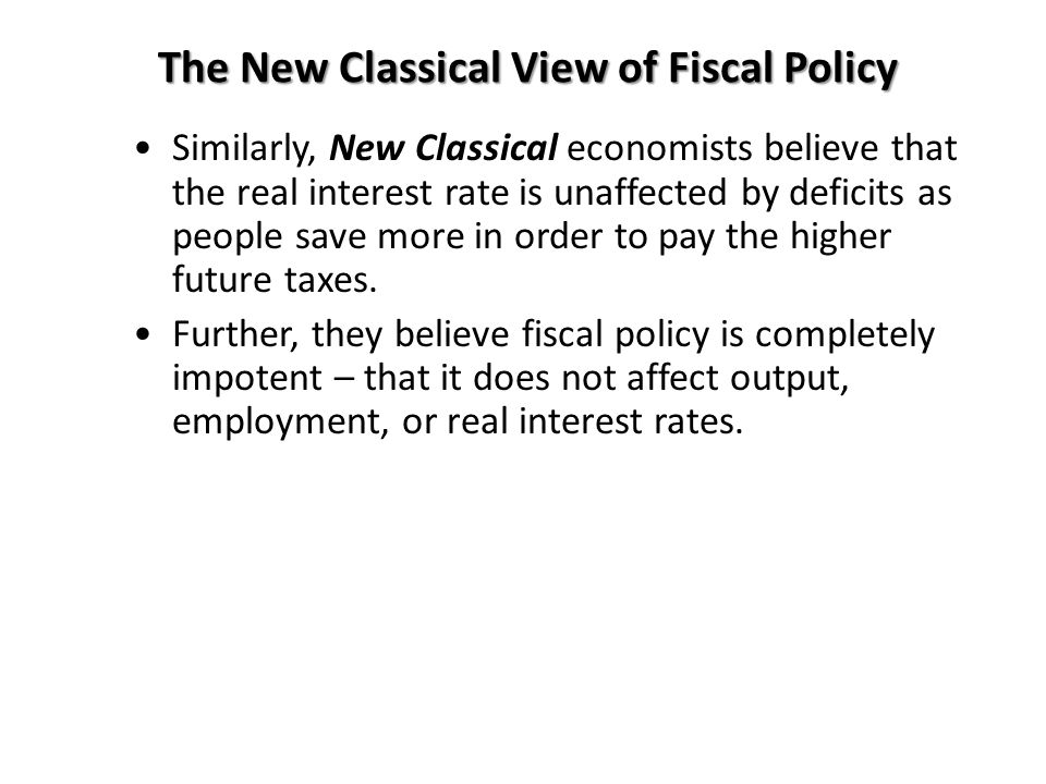 The New Classical View of Fiscal Policy Similarly, New Classical economists believe that the real interest rate is unaffected by deficits as people sa