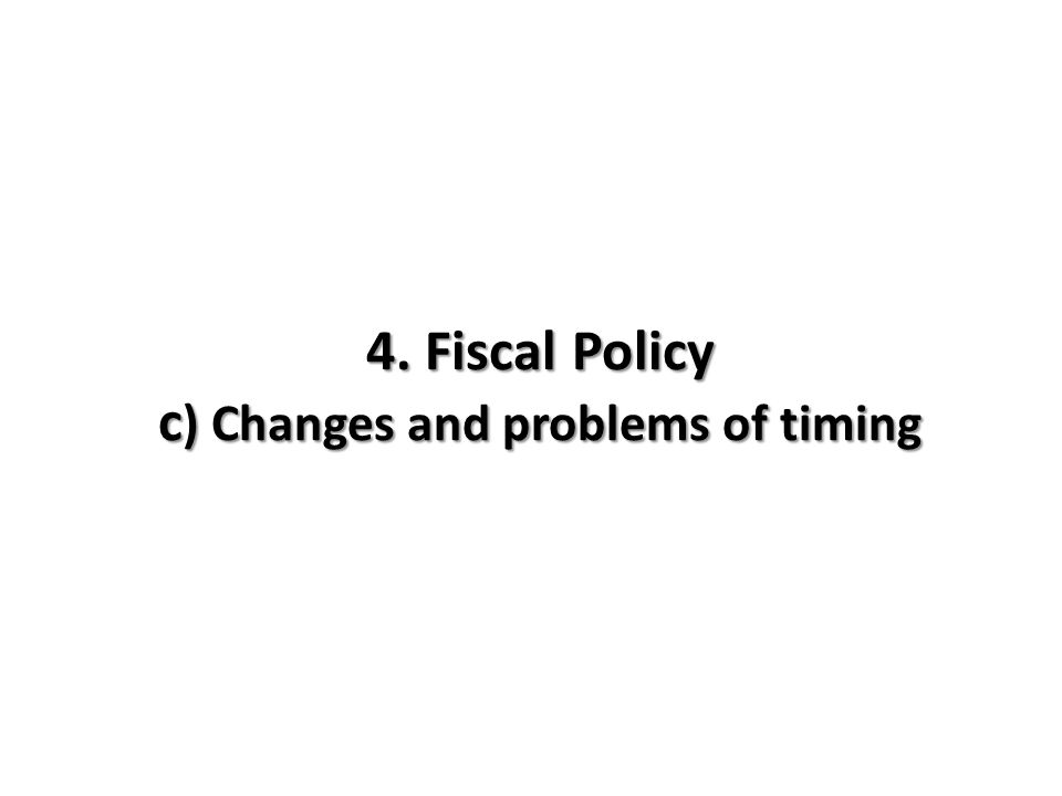 4. Fiscal Policy c ) Changes and problems of timing
