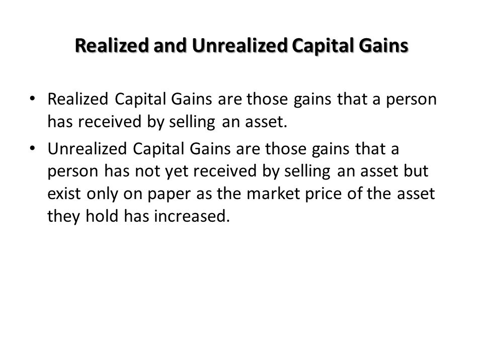 Realized and Unrealized Capital Gains Realized Capital Gains are those gains that a person has received by selling an asset. Unrealized Capital Gains