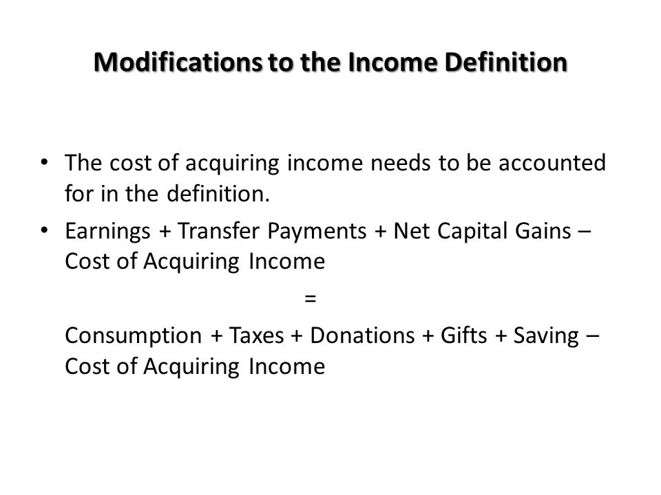 Modifications to the Income Definition The cost of acquiring income needs to be accounted for in the definition. Earnings + Transfer Payments + Net Ca