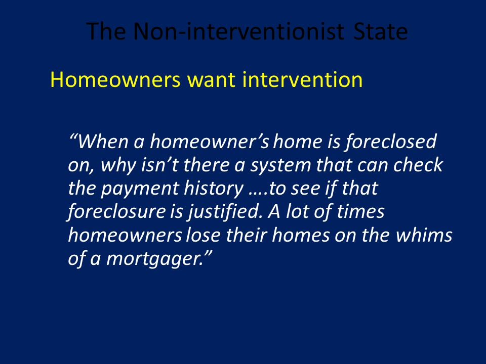 The Non-interventionist State Homeowners want intervention When a homeowner's home is foreclosed on, why isn't there a system that can check the payment history ….to see if that foreclosure is justified.