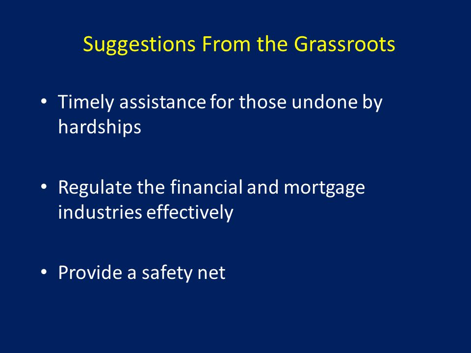 Suggestions From the Grassroots Timely assistance for those undone by hardships Regulate the financial and mortgage industries effectively Provide a safety net