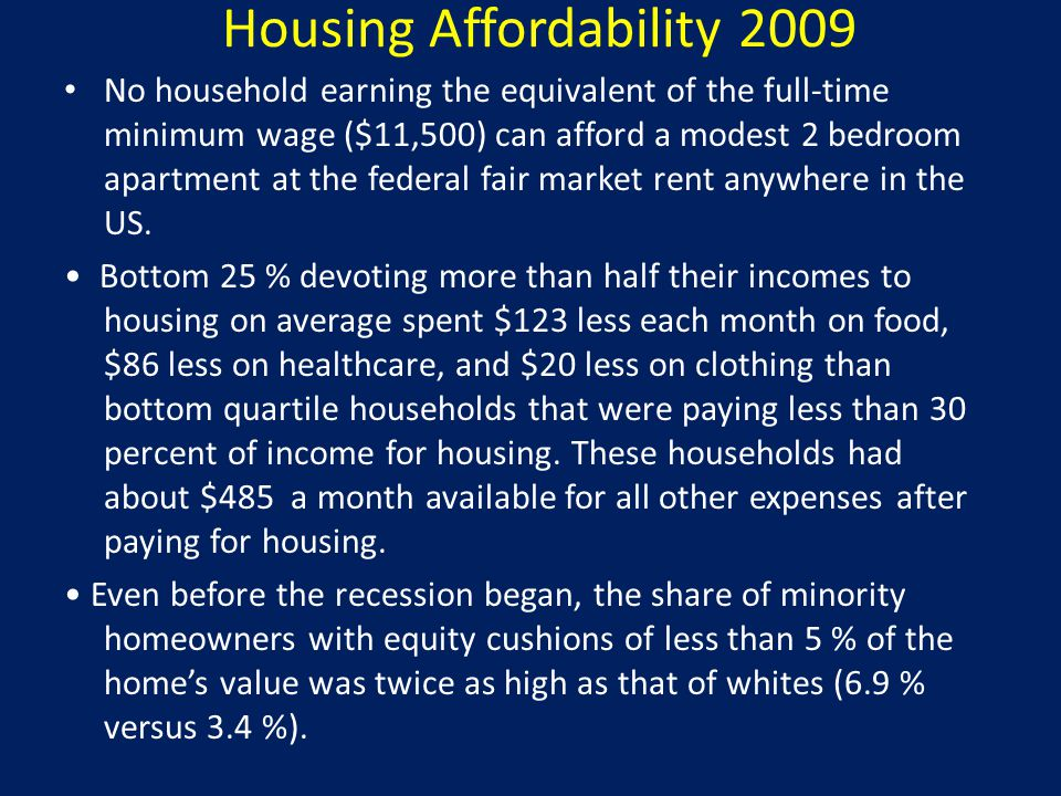 Housing Affordability 2009 No household earning the equivalent of the full-time minimum wage ($11,500) can afford a modest 2 bedroom apartment at the federal fair market rent anywhere in the US.