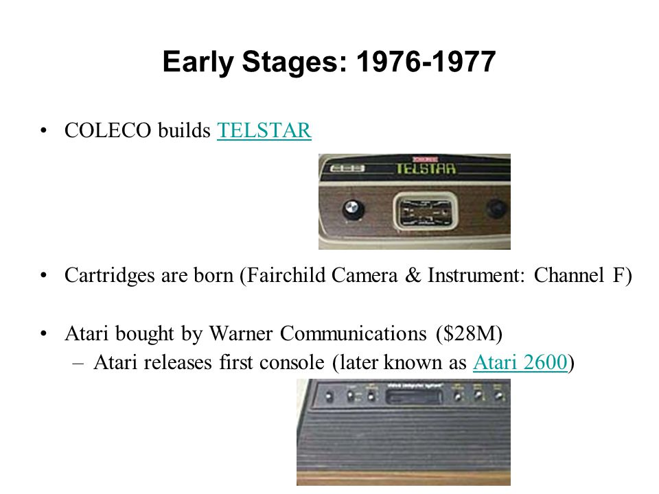 Early Stages: 1976-1977 COLECO builds TELSTARTELSTAR Cartridges are born (Fairchild Camera & Instrument: Channel F) Atari bought by Warner Communicati