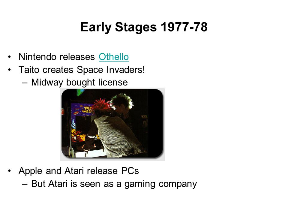 Early Stages 1977-78 Nintendo releases OthelloOthello Taito creates Space Invaders! –Midway bought license Apple and Atari release PCs –But Atari is s