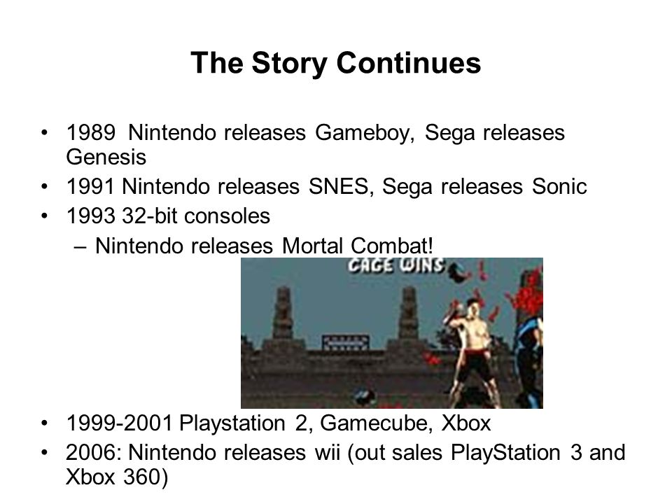 The Story Continues 1989 Nintendo releases Gameboy, Sega releases Genesis 1991 Nintendo releases SNES, Sega releases Sonic 1993 32-bit consoles –Nintendo releases Mortal Combat.