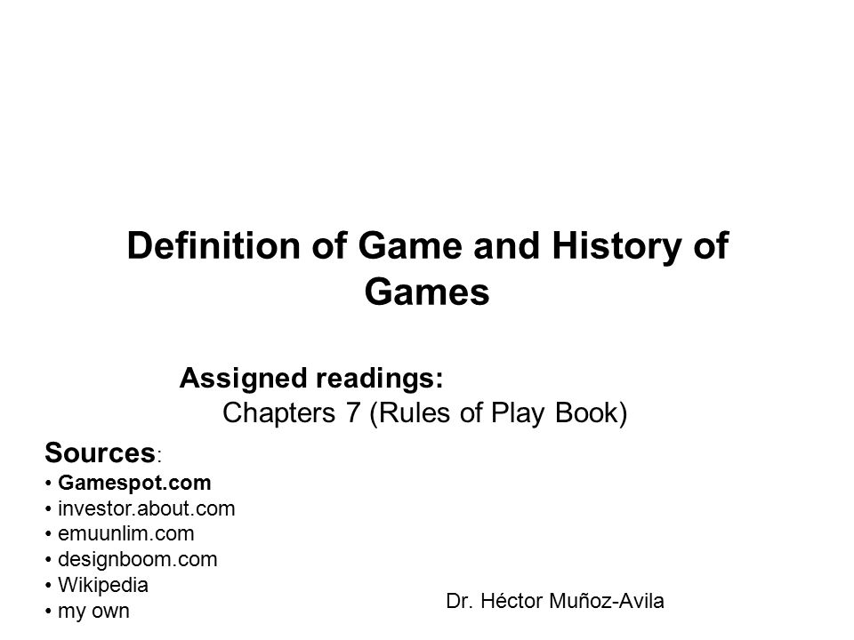 Definition of Game and History of Games Dr. Héctor Muñoz-Avila Assigned readings: Chapters 7 (Rules of Play Book) Sources : Gamespot.com investor.abou