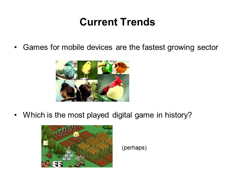 Current Trends Games for mobile devices are the fastest growing sector Which is the most played digital game in history? (perhaps)