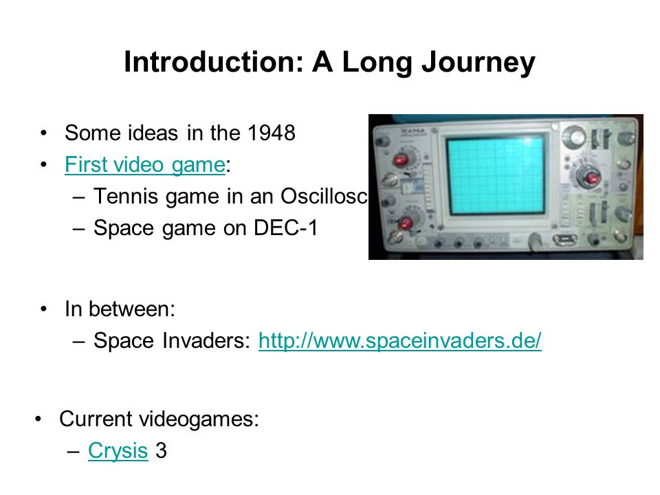 Introduction: A Long Journey Some ideas in the 1948 First video game:First video game –Tennis game in an Oscilloscope –Space game on DEC-1 Current vid