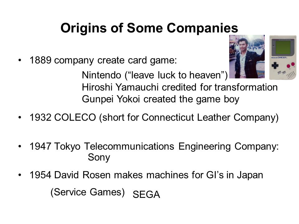 Origins of Some Companies 1889 company create card game: 1932 COLECO (short for Connecticut Leather Company) 1947 Tokyo Telecommunications Engineering
