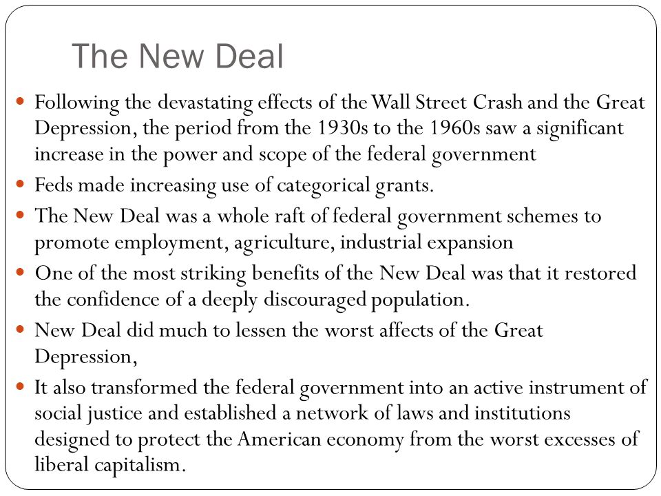 The New Deal Following the devastating effects of the Wall Street Crash and the Great Depression, the period from the 1930s to the 1960s saw a significant increase in the power and scope of the federal government Feds made increasing use of categorical grants.
