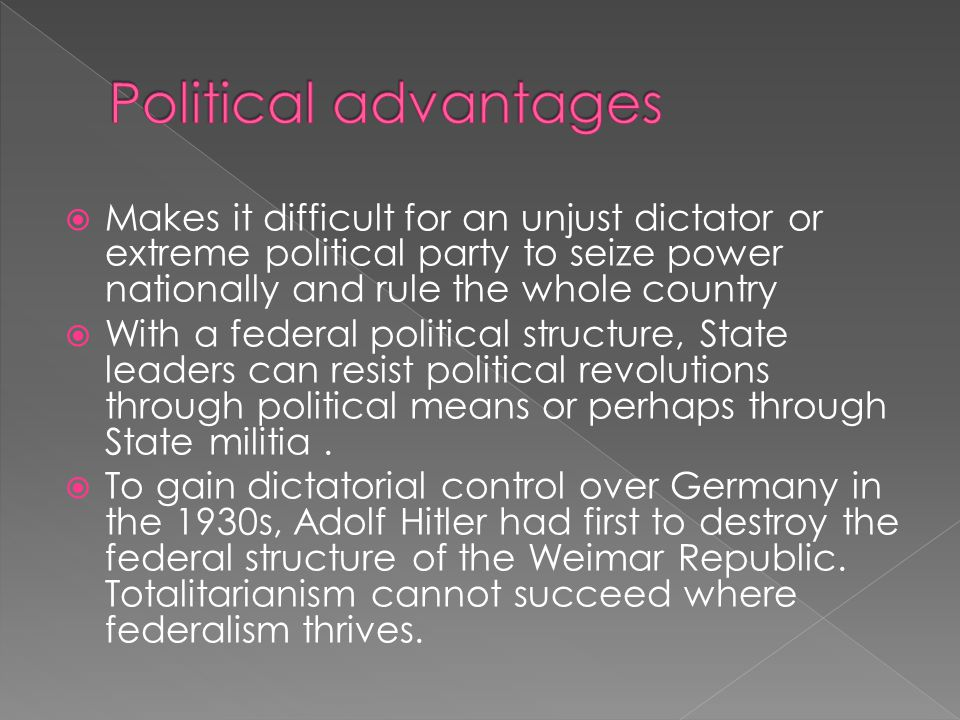  Makes it difficult for an unjust dictator or extreme political party to seize power nationally and rule the whole country  With a federal political structure, State leaders can resist political revolutions through political means or perhaps through State militia.