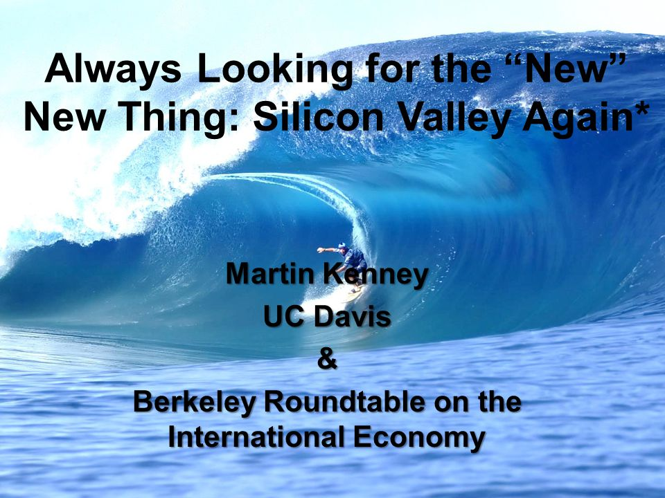 Always Looking for the New New Thing: Silicon Valley Again* Martin Kenney UC Davis & Berkeley Roundtable on the International Economy