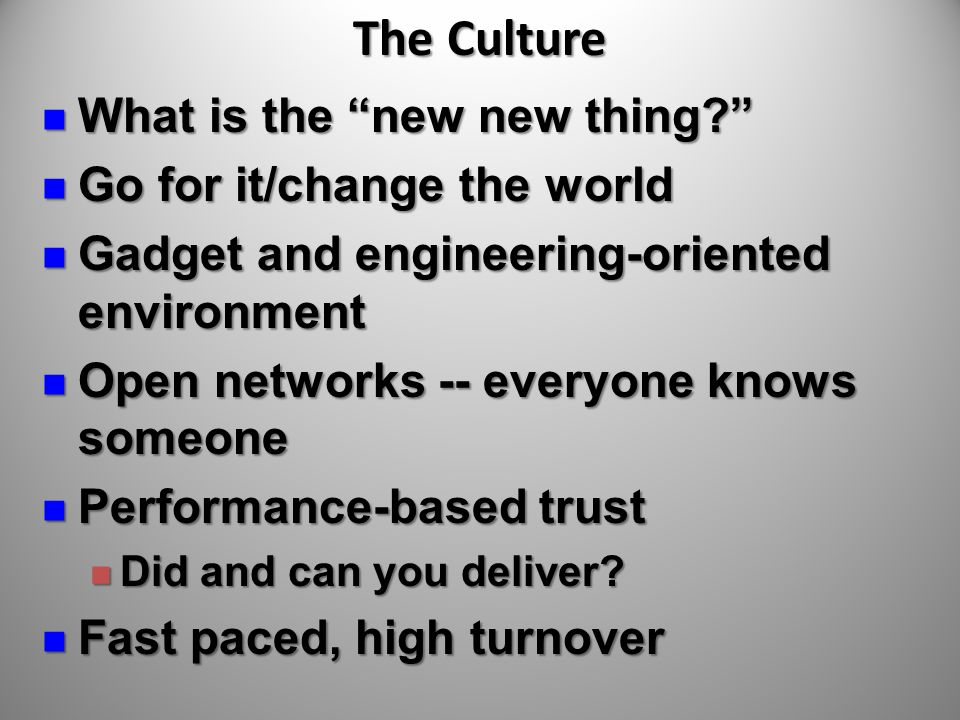 The Culture What is the new new thing? What is the new new thing? Go for it/change the world Go for it/change the world Gadget and engineering-oriented environment Gadget and engineering-oriented environment Open networks -- everyone knows someone Open networks -- everyone knows someone Performance-based trust Performance-based trust Did and can you deliver.