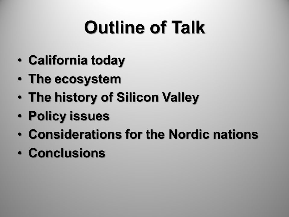 Outline of Talk California todayCalifornia today The ecosystemThe ecosystem The history of Silicon ValleyThe history of Silicon Valley Policy issuesPolicy issues Considerations for the Nordic nationsConsiderations for the Nordic nations ConclusionsConclusions