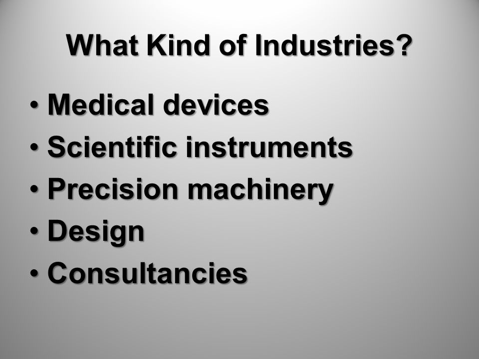 What Kind of Industries? Medical devicesMedical devices Scientific instrumentsScientific instruments Precision machineryPrecision machinery DesignDesi